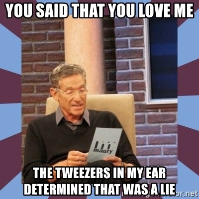 maury povich lol - YOU SAID THAT YOU LOVE ME THE TWEEZERS IN MY EAR DETERMINED THAT WAS A LIE