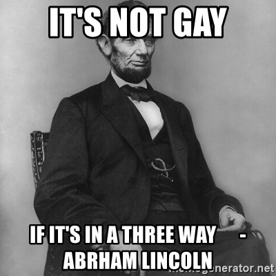 Abraham Lincoln  - It's not gay If it's in a three way      -Abrham Lincoln