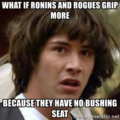 what if meme - what if ronins and rogues grip more becaUse they have no bushing seat