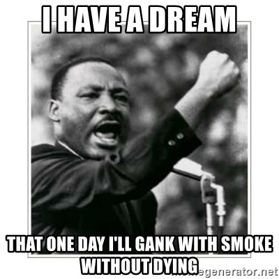 I HAVE A DREAM - I have a dream THAT ONE DAY I'LL GANK WITH SMOKE WITHOUT DYING