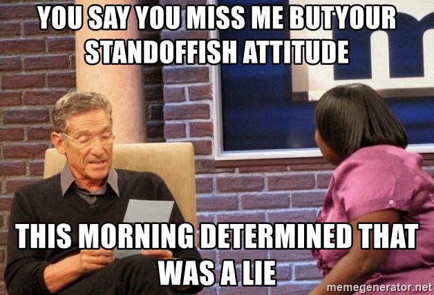Maury Lie Detector - YOU SAY YOU MISS ME BUTYOUR STANDOFFISH ATTITUDE  THIS MORNING DETERMINED THAT WAS A LIE