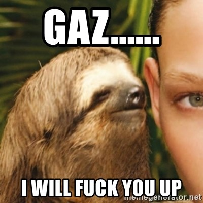 Whispering sloth - gaz...... i will fuck you up