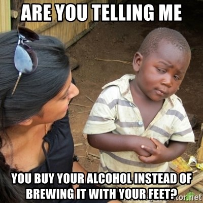 Skeptical 3rd World Kid - Are you telling me you buy your alcohol instead of brewing it with your feet?