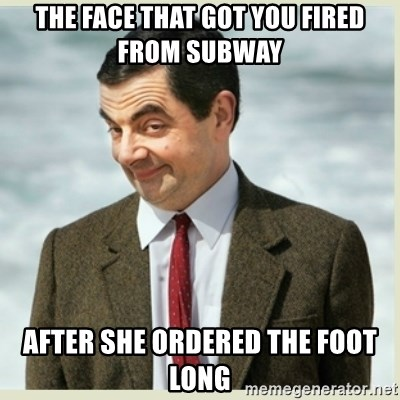 MR bean - the face that got you fired from subway after she ordered the foot long