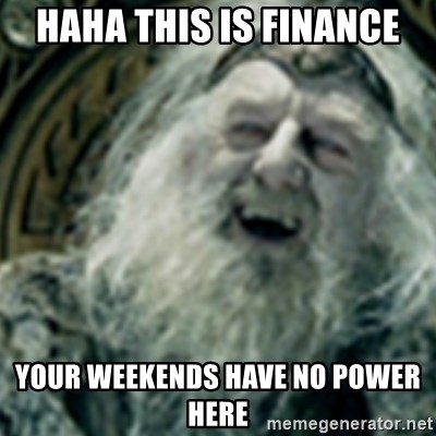 you have no power here - haha this is finance your weekends have no power here