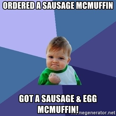 Success Kid - ORDERED A SAUSAGE mCMUFFIN GOT A SAUSAGE & EGG MCMUFFIN!