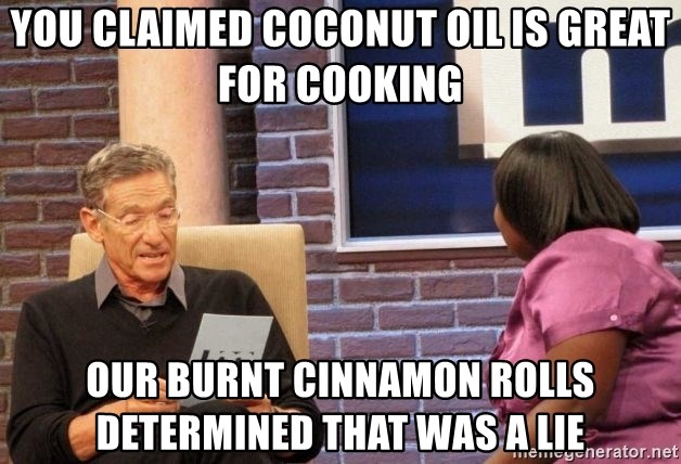 You Claimed Coconut Oil Is Great For Cooking Our Burnt Cinnamon