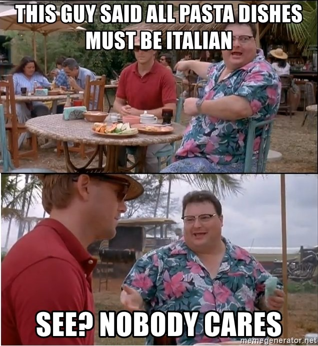 See? Nobody Cares - this guy said all pasta dishes must be italian see? nobody cares