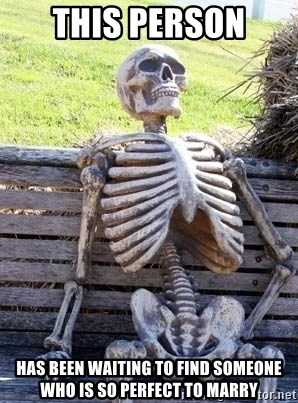 Waiting skeleton meme - this person has been waiting to find someone who is so perfect to marry