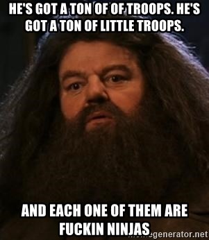 Hagrid what? - He's got a ton of of troops. He's got a ton of little troops. and each one of them are fuckin ninjas