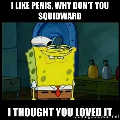 Don't you, Squidward? - I LIKE PENIS, WHY DON'T YOU SQUIDWARD I THOUGHT YOU LOVED IT