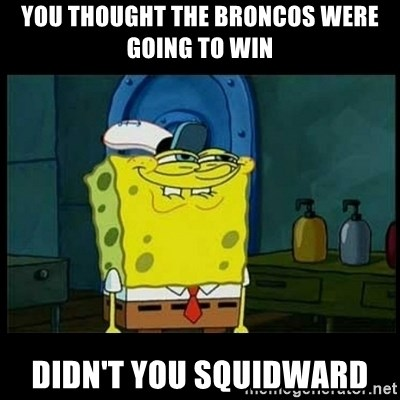 Don't you, Squidward? - you thought the broncos were going to win didn't you squidward