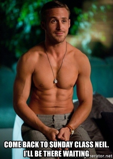 Shirtless Ryan Gosling -  Come back to Sunday class Neil. I'll be there waiting