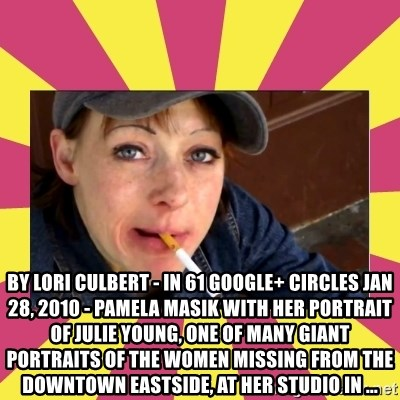 Patricia (Patty) Downtown Eastside Vancouver, BC -  by Lori Culbert - in 61 Google+ circles Jan 28, 2010 - Pamela Masik with her portrait of Julie Young, one of many giant portraits of the women missing from the Downtown Eastside, at her studio in ...
