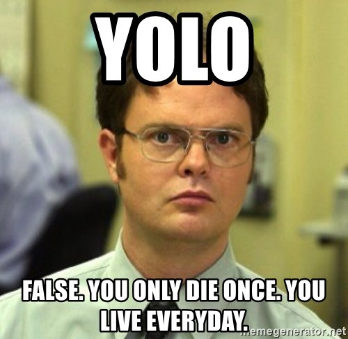 False Dwight - yolo false. you only die once. you live everyday.