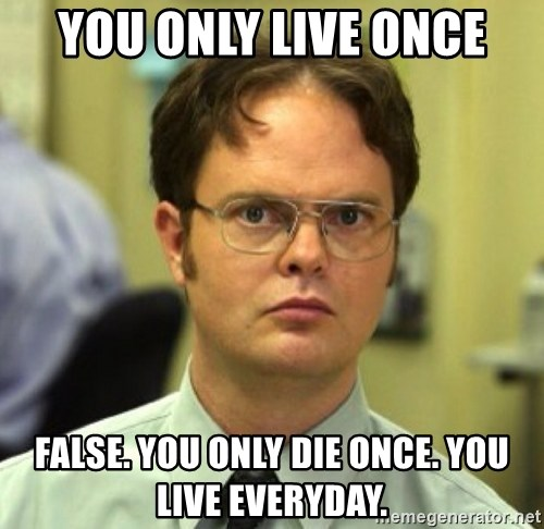 False Dwight - you only live once false. you only die once. you live everyday.