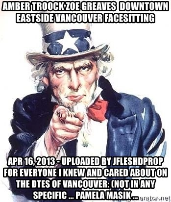 Uncle Sam - AMBER TROOCK ZOE GREAVES  downtown eastside vancouver facesitting Apr 16, 2013 - Uploaded by jfleshdprop For everyone I knew and cared about on the DTES of Vancouver: (not in any specific ... PAMELA MASIK ...