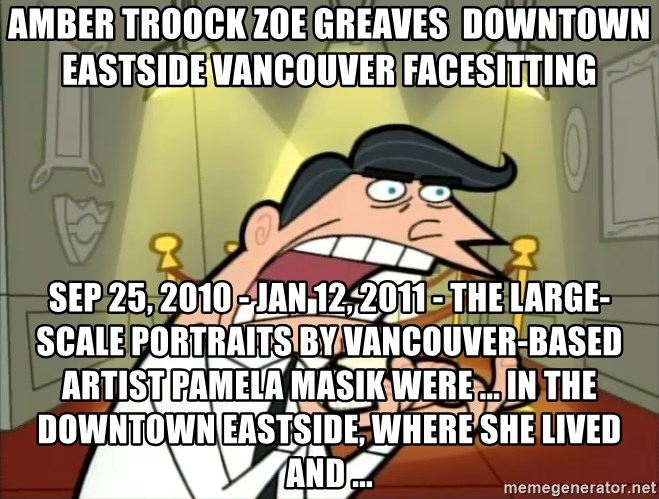 Timmy turner's dad IF I HAD ONE! - AMBER TROOCK ZOE GREAVES  downtown eastside vancouver facesitting Sep 25, 2010 - Jan 12, 2011 - The large-scale portraits by Vancouver-based artist Pamela Masik were ... in the Downtown Eastside, where she lived and ...