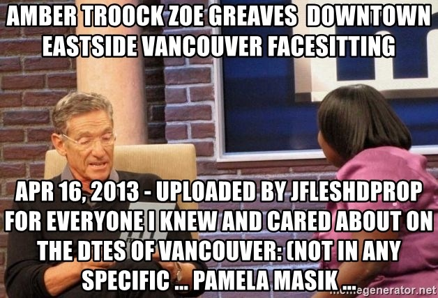 Maury Lie Detector - AMBER TROOCK ZOE GREAVES  downtown eastside vancouver facesitting Apr 16, 2013 - Uploaded by jfleshdprop For everyone I knew and cared about on the DTES of Vancouver: (not in any specific ... PAMELA MASIK ...