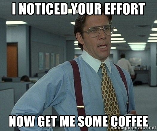 Office Space That Would Be Great - I noticed your effort now get me some coffee