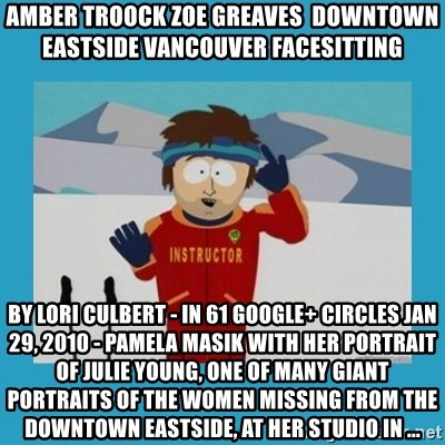 you're gonna have a bad time guy - AMBER TROOCK ZOE GREAVES  downtown eastside vancouver facesitting by Lori Culbert - in 61 Google+ circles Jan 29, 2010 - Pamela Masik with her portrait of Julie Young, one of many giant portraits of the women missing from the Downtown Eastside, at her studio in ...
