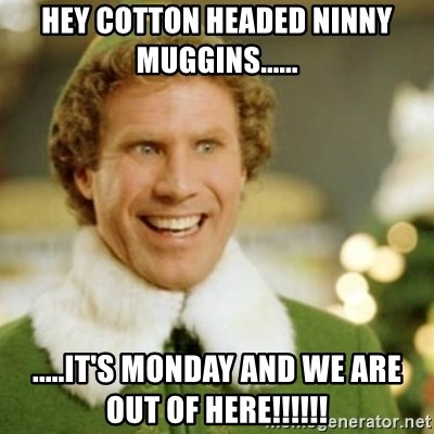 Buddy the Elf - Hey cotton headed ninny muggins...... .....it's monday and we are out of here!!!!!!