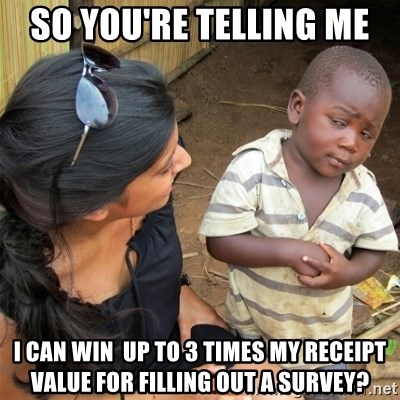 So You're Telling me - so you're telling me  I CAN WIN  UP TO 3 TIMES MY RECEIPT VALUE FOR FILLING OUT A SURVEY?