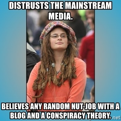 hippie girl - Distrusts the mainstream media. Believes any random nut-job with a blog and a conspiracy theory.