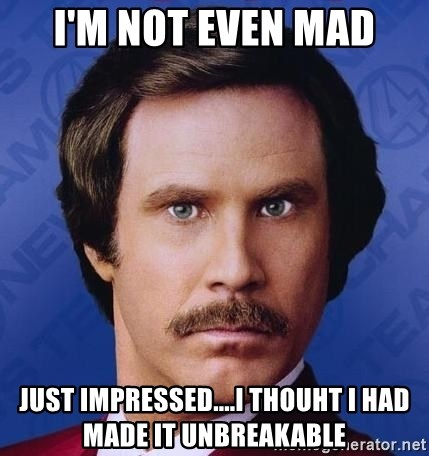 Ron Burgundy - I'm not even mad just impressed....I thouht I had made it unbreakable