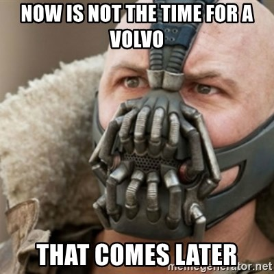 Bane - NOW IS NOT THE TIME FOR A VOLVO THAT COMES LATER