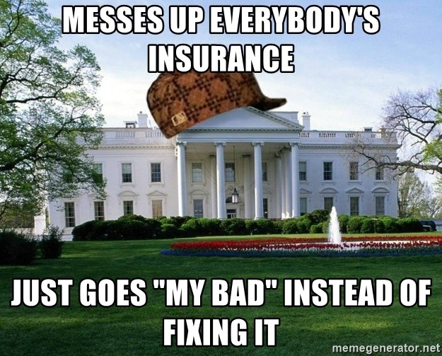 "scumbag whitehouse - Messes up Everybody's insurance just goes ""my bad"" instead of fixing it"