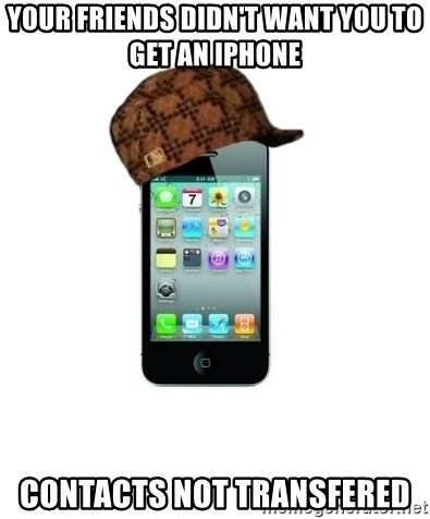 Scumbag iPhone 4 - Your Friends didn't want you to get an iPhone Contacts not transfered