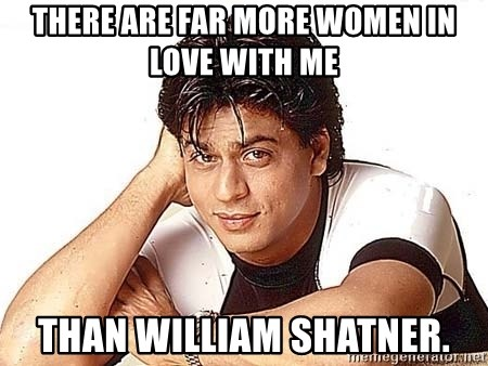 Shah Rukh Khan - there are far more women in love with me than william shatner.