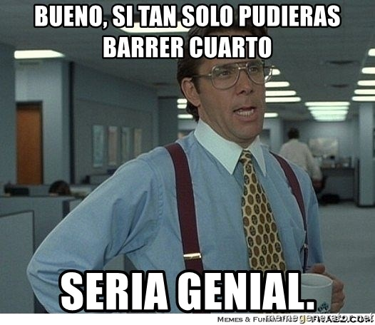 Yeah If You Could Just - bueno, si tan solo pudieras barrer cuarto seria genial.