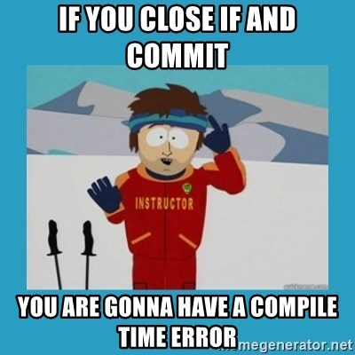 you're gonna have a bad time guy - If you close if and commit you are gonna have a compile time error
