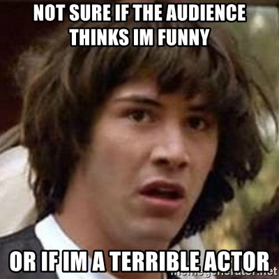 Conspiracy Keanu - not sure if the audience thinks im funny  or if im a terrible actor