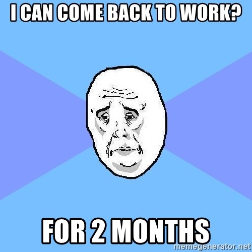 Okay Guy - I can come back to work? for 2 months
