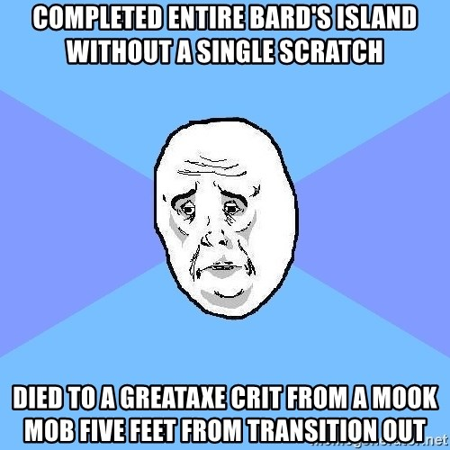 Okay Guy - completed entire bard's island without a single scratch died to a greataxe crit from a mook mob five feet from transition out