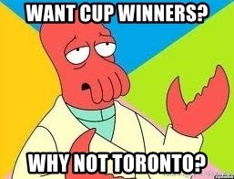 Need a New Drug Dealer? Why Not Zoidberg - Want cup winners? Why not toronto?