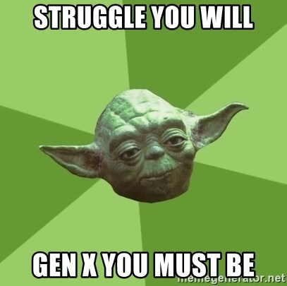 Advice Yoda Gives - Struggle you will Gen X you must be