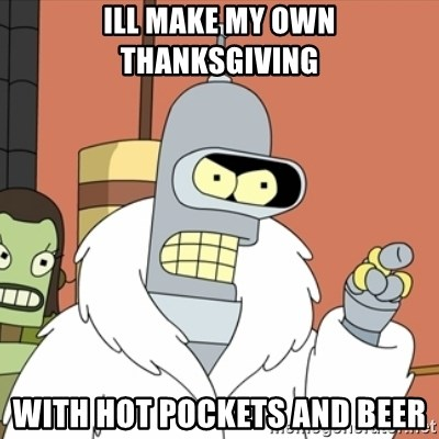 bender blackjack and hookers - Ill make my own thanksgiving with Hot pockets and beer