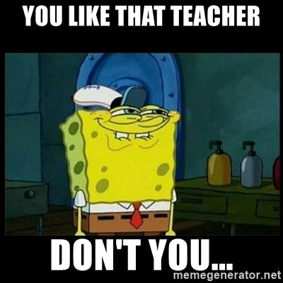 Don't you, Squidward? - You like that teacher don't you...
