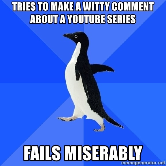 Socially Awkward Penguin - Tries to make a witty comment about a youtube series fails miserably