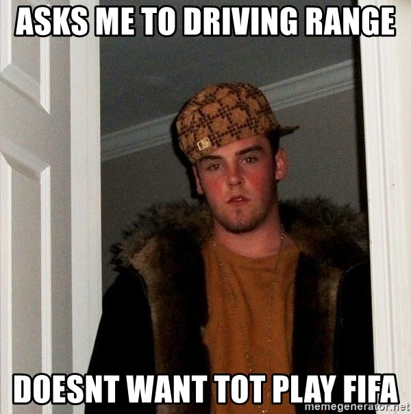 Scumbag Steve - asks me to driving range doesnt want tot play fifa