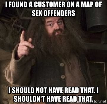 Hagrid - i found a customer on a map of sex offenders i should not have read that. i shouldn't have read that.