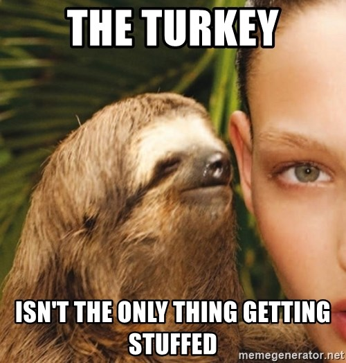the turkey isnt the only thing getting stuffed the turkey isn't the only thing getting stuffed the rape sloth
