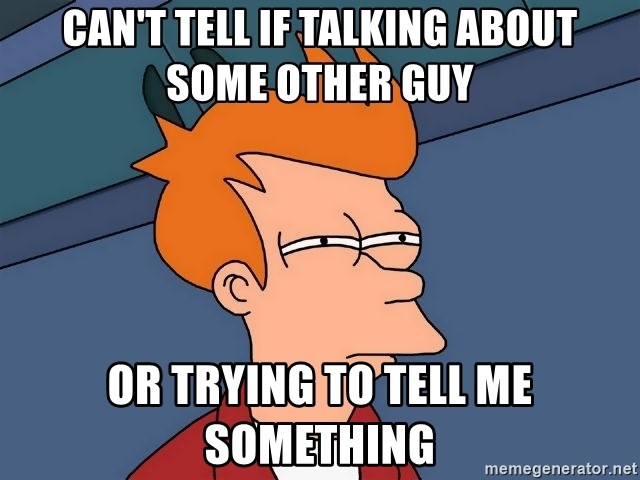 Futurama Fry - can't tell if talking about some other guy or trying to tell me something