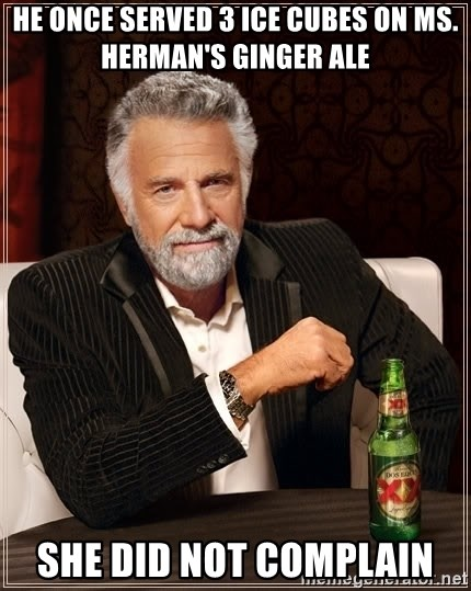 The Most Interesting Man In The World - hE ONCE SERVED 3 ICE CUBES ON MS. HERMAN'S GINGER ALE SHE DID NOT COMPLAIN
