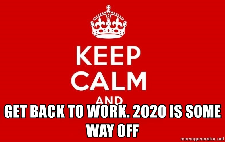 Keep Calm 3 -  Get back to work. 2020 is some way off