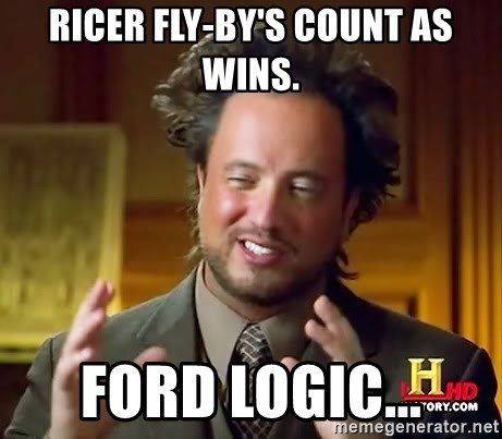 Ancient Aliens - Ricer fly-by's count as wins. Ford logic...